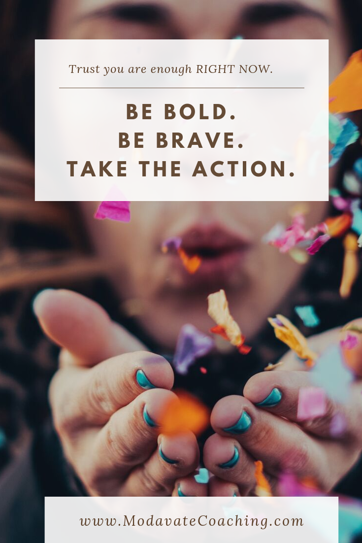 Be bold. Be brave. Take the action.